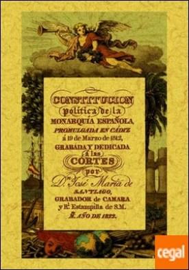 Constitución política de la Monarquía Española: promulgada en Cádiz a 19 de marzo de 1812 . La Pepa por Santiago, Jose María de