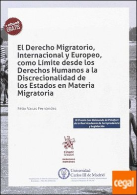 El Derecho Migratorio, Internacional y Europeo, como Límite desde los Derechos Humanos a la Discrecionalidad de los Estados en Materia Migratoria por Vacas Fernández, Félix