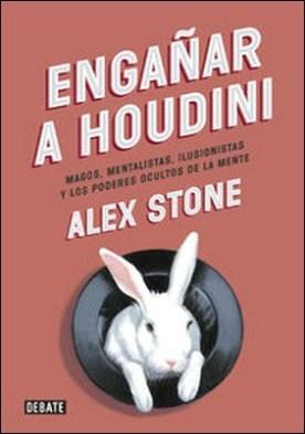 Engañar a Houdini. Magos, mentalistas, ilusionistas y los poderes ocultos de la mente por Alex Stone PDF