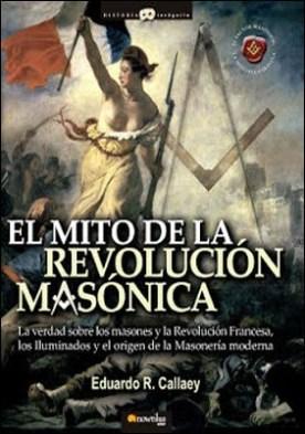 El mito de la revolución masónica: La verdad sobre los masones y la Revolución Francesa, los iluminados y el nacimiento de la masonería moderna.