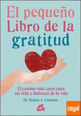 El pequeño libro de la gratitud . El camino más corto para ser feliz y disfrutar de la vida