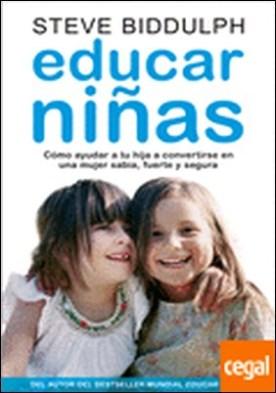Educar niñas . cómo ayudar a tu hija a convertirse en una mujer sabia, fuerte y segura