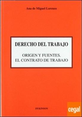 DERECHO DEL TRABAJO. ORIGEN Y FUENTES. EL CONTRATO DE TRABAJO . origen y fuentes: el contrato de trabajo