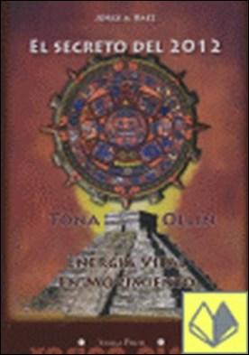 El secreto del 2012 . Tona-Ollin : energía vital en movimiento por Báez, Jorge A.
