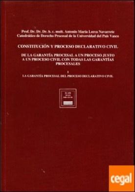 Constitución y proceso declarativo civil . de la garantía procesal a un proceso justo, a un proceso civil con todas las garantías procesales