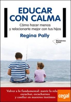 Educar con calma . Cómo hacer menos y relacionarte mejor con tus hijos