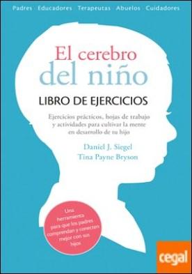 El cerebro del niño. Libro de ejercicios . Ejercicios prácticos, hojas de trabajo y actividades para cultivar la mente en desarrollo por Siegel, Daniel J.