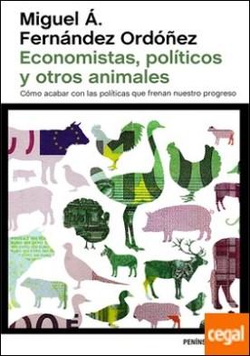 Economistas, políticos y otros animales . Cómo acabar con las políticas que frenan nuestro progreso por Fernández Ordóñez, Miguel Á. PDF