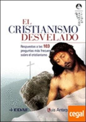 El cristianismo desvelado . RESPUESTAS A LAS 103 PREGUNTAS MÁS FRECUENTES SOBRE EL...