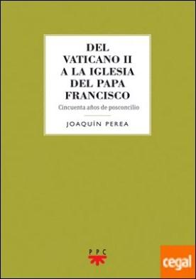 Del Vaticano II a la Iglesia del Papa Francisco . Cincuenta años de posconcilio