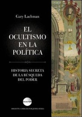 El ocultismo en la política. Historia secreta de la búsqueda del poder