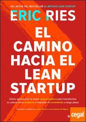 El camino hacia el Lean Startup . Cómo aprovechar la visión emprendedora para transformar la cultura de tu empresa e impulsar el crecimiento a largo plazo