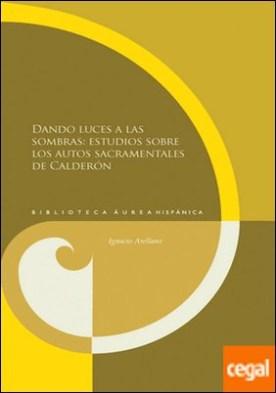 Dando luces a las sombras: estudios sobre los autos sacramentales de Calderón.