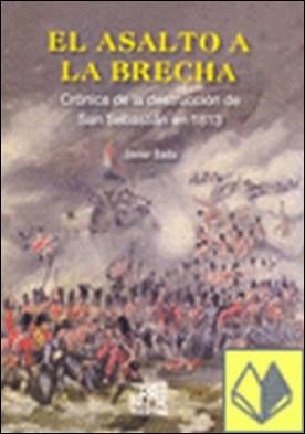 El asalto a la Brecha . Crónica de la destrucción de San Sebastián en 1813