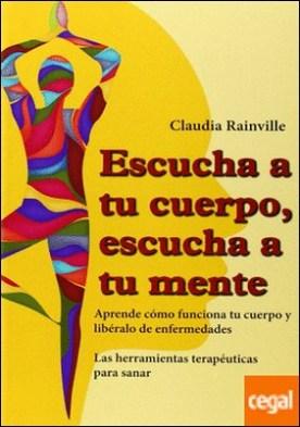 Escucha a tu cuerpo, escucha a tu mente . Aprende como funciona tu cuerpo y liberalo de enfermedades por Rainville, Claudia PDF