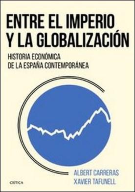 Entre el imperio y la globalización. Historia económica de la España contemporánea por Albert Carreras, Xavier Tafunell PDF