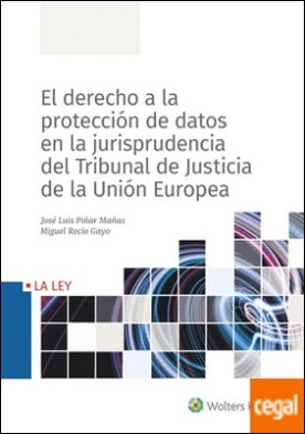 El derecho a la protección datos en la jurisprudencia del Tribunal de Justicia de la Unión Europea