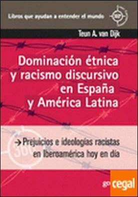 Dominación étnica y racismo discursivo en España y America Latina . Prejuicios e ideologías racistas en Iberoamérica hoy en día por Van Dijk, Teun A.