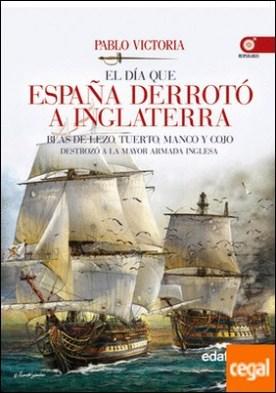 El día que España derrotó a Inglaterra . Blas de Lezo, tuerto, manco y cojo destrozó la mayor armada inglesa