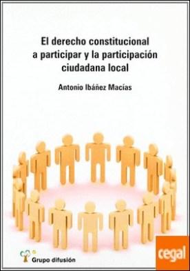El derecho constitucional a participar y la participación ciudadana local . LOCAL, EL por Ibáñez Macias, Antonio PDF