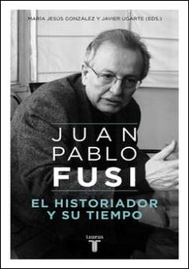 El historiador y su tiempo. Juan Pablo Fusi, un retrato inacabado