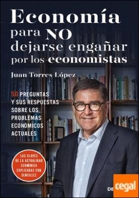 Economía para NO dejarse engañar por los economistas . 50 preguntas y sus respuestas sobre los problemas económicos actuales