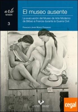 El museo ausente. La evacuación del Museo de Arte Moderno de Bilbao a Francia durante la Guerra Civil por Muñoz Fernández, Francisco Javier PDF