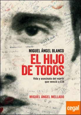 El hijo de todos . Miguel Ángel Blanco. Vida y asesinato del mártir que venció a ETA por Mellado Fernández, Miguel Ángel