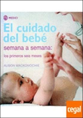 El cuidado del bebe semana a semana . Semana a semana por Mackonochie, A.