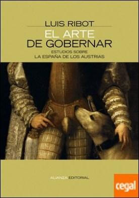 El arte de gobernar . Estudios sobre la España de los Austrias