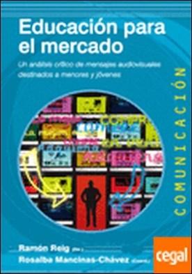 Educación para el mercado . Un análisis crítico de mensajes audiovisuales destinados a menores y jóvenes por Mancinas Chávez, Rosalba