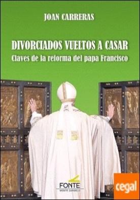 Divorciados vueltos a casar . Claves de la reforma del papa Francisco