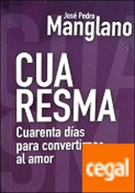 Cuaresma . cuarenta días para convertirnos al amor por Manglano Castellary, José Pedro