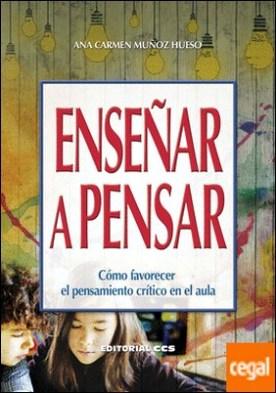 Enseñar a pensar . Cómo favorecer el pensamiento crítico en el aula por Muñoz Hueso, Ana Carmen