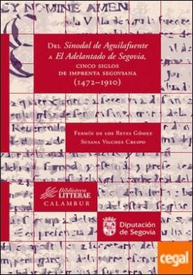 Del Sinodal de Aguilafuente a El Adelantado de Segovia, cinco siglos de imprenta segoviana (1472-1910) . CINCO SIGLOS DE IMPRENTA SEGOVIANA 1472-1910
