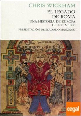 El legado de roma . Una historia de europa de 400 a 1000 por Wickham, Chris
