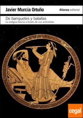 De banquetes y batallas . La antigua Grecia a través de su historia y de sus anécdotas