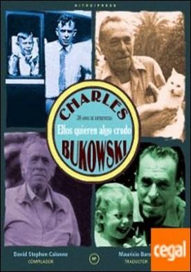 ELLOS QUIEREN ALGO CRUDO . 30 AÑOS DE ENTREVISTAS A CHARLES BUKOWSKI