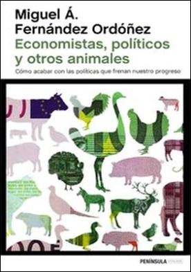 Economistas, políticos y otros animales. Cómo acabar con las políticas que frenan nuestro progreso por Miguel Á. Fernández Ordóñez PDF