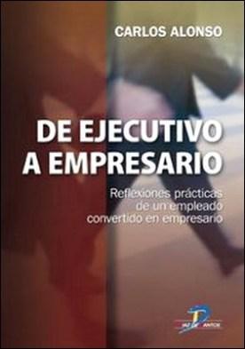 De ejecutivo a empresario. Reflexiones prácticas de un empleado convertido a empresario por Carlos Alonso Rodríguez PDF