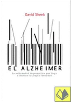 El Alzheimer . La Enfermedad Degenerativa que Llega a Destruir la Propia Identi