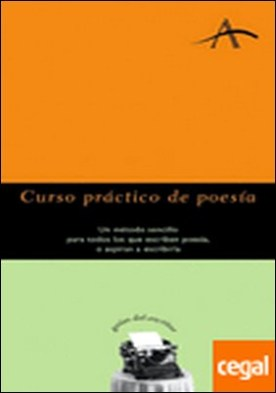 Curso práctico de poesía . Un método sencillo para todos los que escriben poesía, o aspiran a escribirla