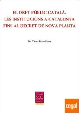 El Dret Públic Català. Les institucions a Catalunya fins al Decret de Nova Planta
