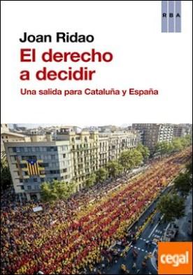 El derecho a decidir . Una salida para Cataluña y España por RIDAO, JOAN