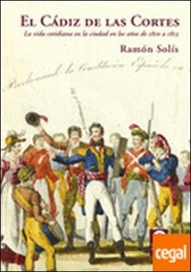 El Cádiz de las Cortes . La vida cotidiana en la ciudad en los años de 1810 a 1813
