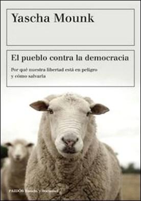 El pueblo contra la democracia. Por qué nuestra libertad está en peligro y cómo salvarla