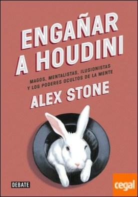 Engañar a Houdini . Magos, mentalistas, ilusionistas y los poderes ocultos de la mente por Stone, Alex PDF