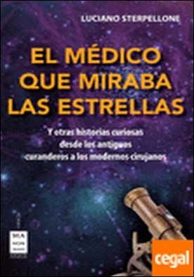 El médico que miraba las estrellas . Historias curiosas desde los antiguos curanderos a los modernos cirujanos