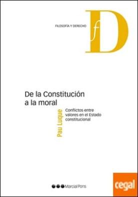 De la Constitución a la moral . Conflictos entre valores en el Estado constitucional