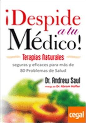 Despide a tu médico . Terapias naturales seguras y eficaces para más 80 problemas de salud